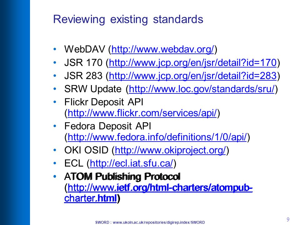 SWORD : www.ukoln.ac.uk/repositories/digirep.index/SWORD 9 Reviewing existing standards WebDAV (http://www.webdav.org/)http://www.webdav.org/ JSR 170 (http://www.jcp.org/en/jsr/detail?id=170)http://www.jcp.org/en/jsr/detail?id=170 JSR 283 (http://www.jcp.org/en/jsr/detail?id=283)http://www.jcp.org/en/jsr/detail?id=283 SRW Update (http://www.loc.gov/standards/sru/)http://www.loc.gov/standards/sru/ Flickr Deposit API (http://www.flickr.com/services/api/)http://www.flickr.com/services/api/ Fedora Deposit API (http://www.fedora.info/definitions/1/0/api/)http://www.fedora.info/definitions/1/0/api/ OKI OSID (http://www.okiproject.org/)http://www.okiproject.org/ ECL (http://ecl.iat.sfu.ca/)‏http://ecl.iat.sfu.ca/ ATOM Publishing Protocol (http://www.ietf.org/html-charters/atompub- charter.html)‏http://www.ietf.org/html-charters/atompub- charter.html ATOM Publishing Protocol (http://www.ietf.org/html-charters/atompub- charter.html)‏http://www.ietf.org/html-charters/atompub- charter.html