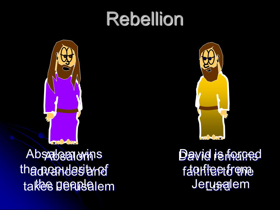 Rebellion Absalom wins the popularity of the people David remains faithful to the Lord Absalom advances and takes Jerusalem David is forced to flee from Jerusalem