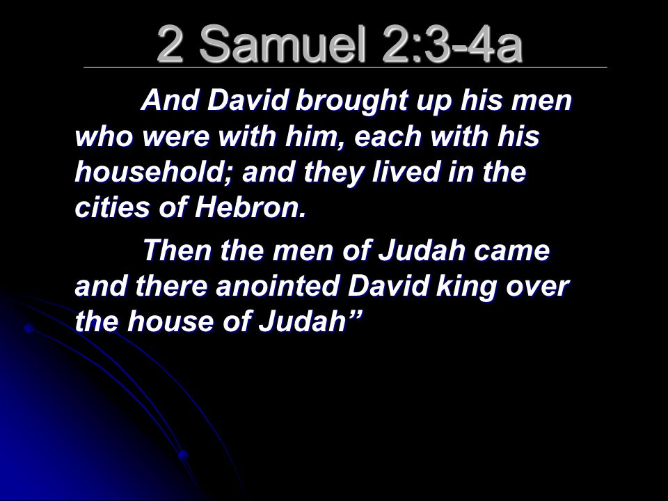 2 Samuel 2:3-4a And David brought up his men who were with him, each with his household; and they lived in the cities of Hebron.