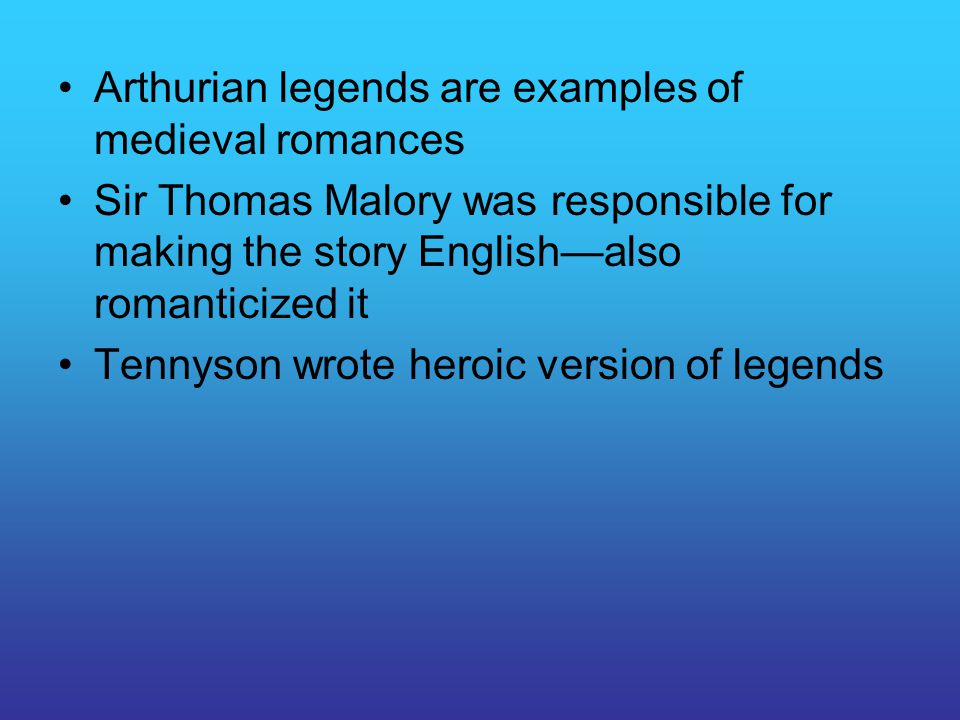 Arthurian legends are examples of medieval romances Sir Thomas Malory was responsible for making the story English—also romanticized it Tennyson wrote heroic version of legends
