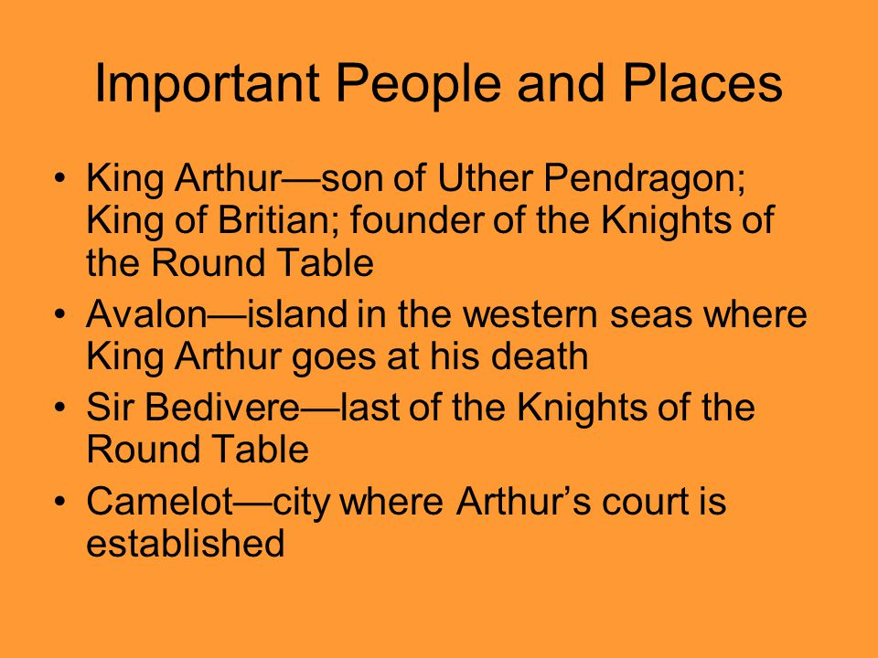 Important People and Places King Arthur—son of Uther Pendragon; King of Britian; founder of the Knights of the Round Table Avalon—island in the western seas where King Arthur goes at his death Sir Bedivere—last of the Knights of the Round Table Camelot—city where Arthur's court is established