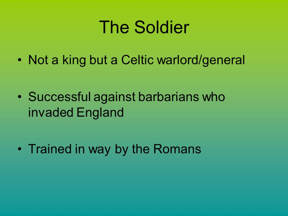 The Soldier Not a king but a Celtic warlord/general Successful against barbarians who invaded England Trained in way by the Romans