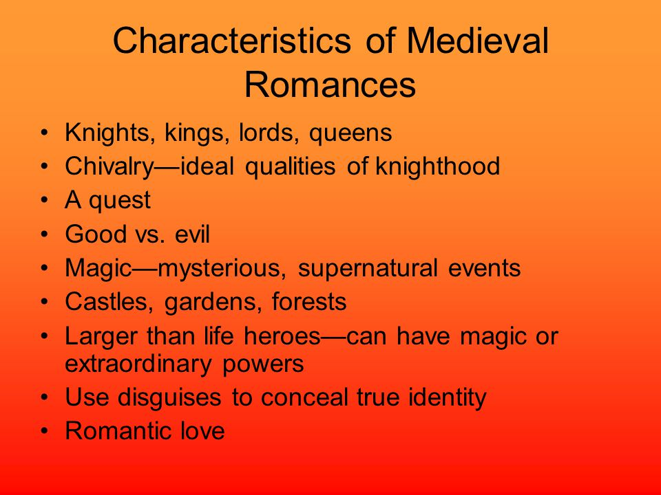 Characteristics of Medieval Romances Knights, kings, lords, queens Chivalry—ideal qualities of knighthood A quest Good vs.