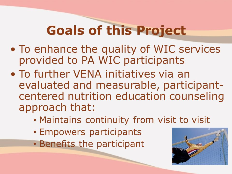 Goals of this Project To enhance the quality of WIC services provided to PA WIC participants To further VENA initiatives via an evaluated and measurable, participant- centered nutrition education counseling approach that: Maintains continuity from visit to visit Empowers participants Benefits the participant