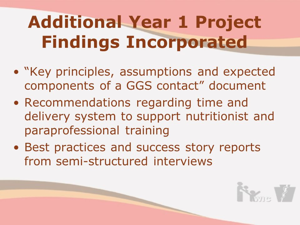 Additional Year 1 Project Findings Incorporated Key principles, assumptions and expected components of a GGS contact document Recommendations regarding time and delivery system to support nutritionist and paraprofessional training Best practices and success story reports from semi-structured interviews