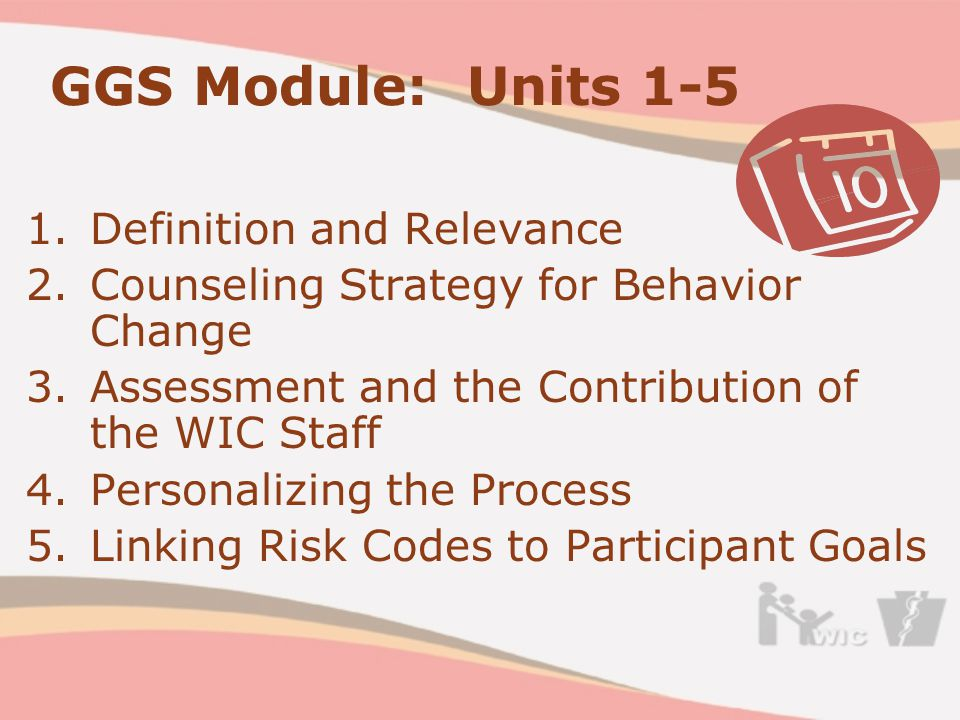 GGS Module: Units 1-5 1.Definition and Relevance 2.Counseling Strategy for Behavior Change 3.Assessment and the Contribution of the WIC Staff 4.Personalizing the Process 5.Linking Risk Codes to Participant Goals