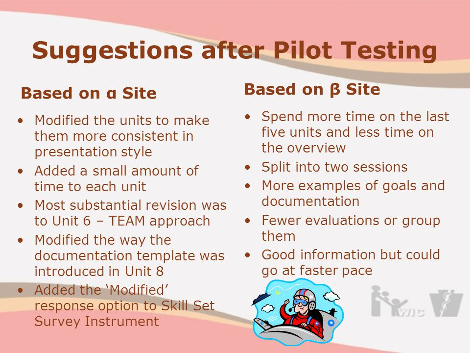 Suggestions after Pilot Testing Based on α Site Modified the units to make them more consistent in presentation style Added a small amount of time to each unit Most substantial revision was to Unit 6 – TEAM approach Modified the way the documentation template was introduced in Unit 8 Added the 'Modified' response option to Skill Set Survey Instrument Based on β Site Spend more time on the last five units and less time on the overview Split into two sessions More examples of goals and documentation Fewer evaluations or group them Good information but could go at faster pace
