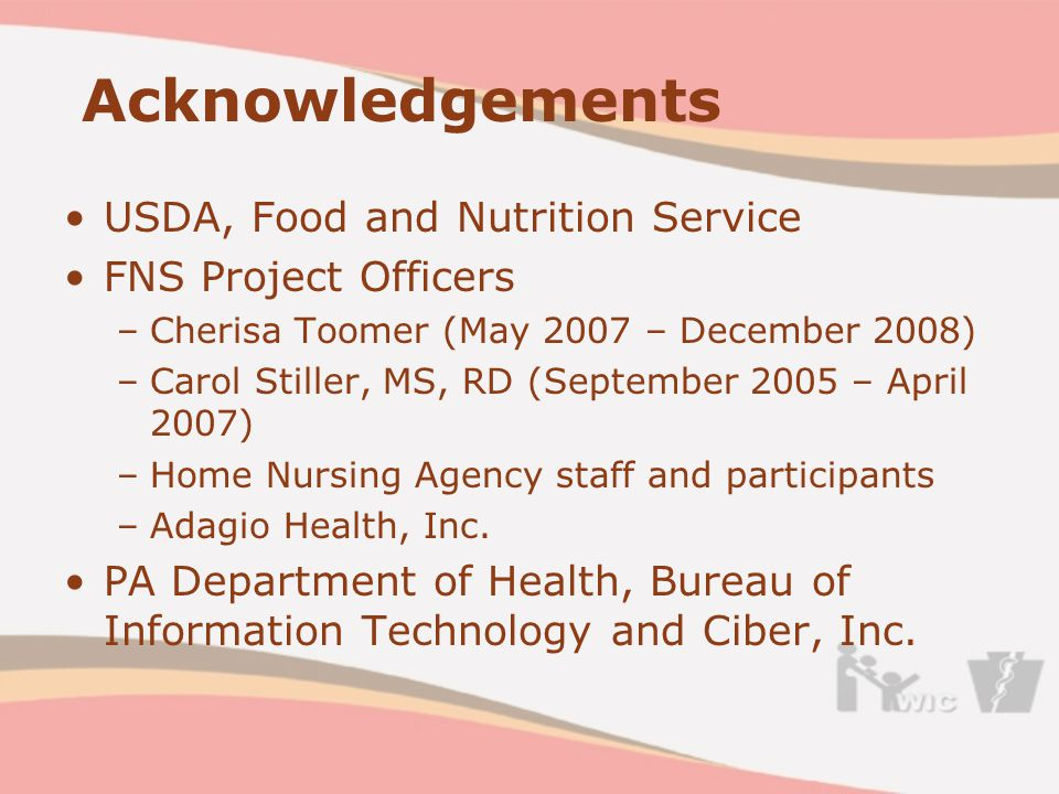 Acknowledgements USDA, Food and Nutrition Service FNS Project Officers –Cherisa Toomer (May 2007 – December 2008) –Carol Stiller, MS, RD (September 2005 – April 2007) –Home Nursing Agency staff and participants –Adagio Health, Inc.