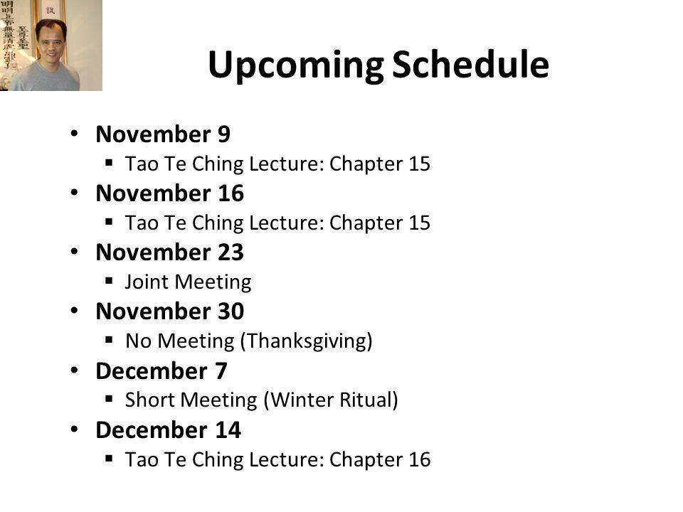 Upcoming Schedule November 9  Tao Te Ching Lecture: Chapter 15 November 16  Tao Te Ching Lecture: Chapter 15 November 23  Joint Meeting November 30  No Meeting (Thanksgiving) December 7  Short Meeting (Winter Ritual) December 14  Tao Te Ching Lecture: Chapter 16