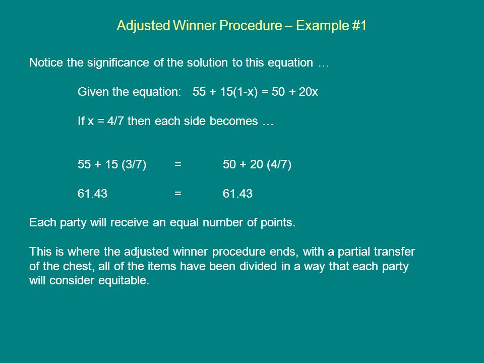 Adjusted Winner Procedure – Example #1 Notice the significance of the solution to this equation … Given the equation: 55 + 15(1-x) = 50 + 20x If x = 4/7 then each side becomes … 55 + 15 (3/7) = 50 + 20 (4/7) 61.43=61.43 Each party will receive an equal number of points.