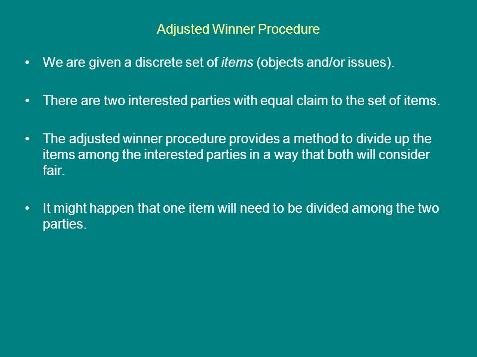 Adjusted Winner Procedure – Example #1 Now, solving this linear equation, we get … 55 + 15(1-x) = 50 + 20x 55 + 15 – 15x = 50 + 20x 70 – 15x = 50 + 20x 20 = 35x x = 20/35 x = 4/7 Therefore, Hobbes will keep 4/7 of the chest and Calvin will receive 3/7 of the chest.