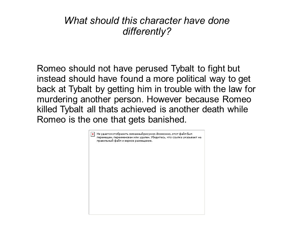 What should this character have done differently? Romeo should not have perused Tybalt to fight but instead should have found a more political way to