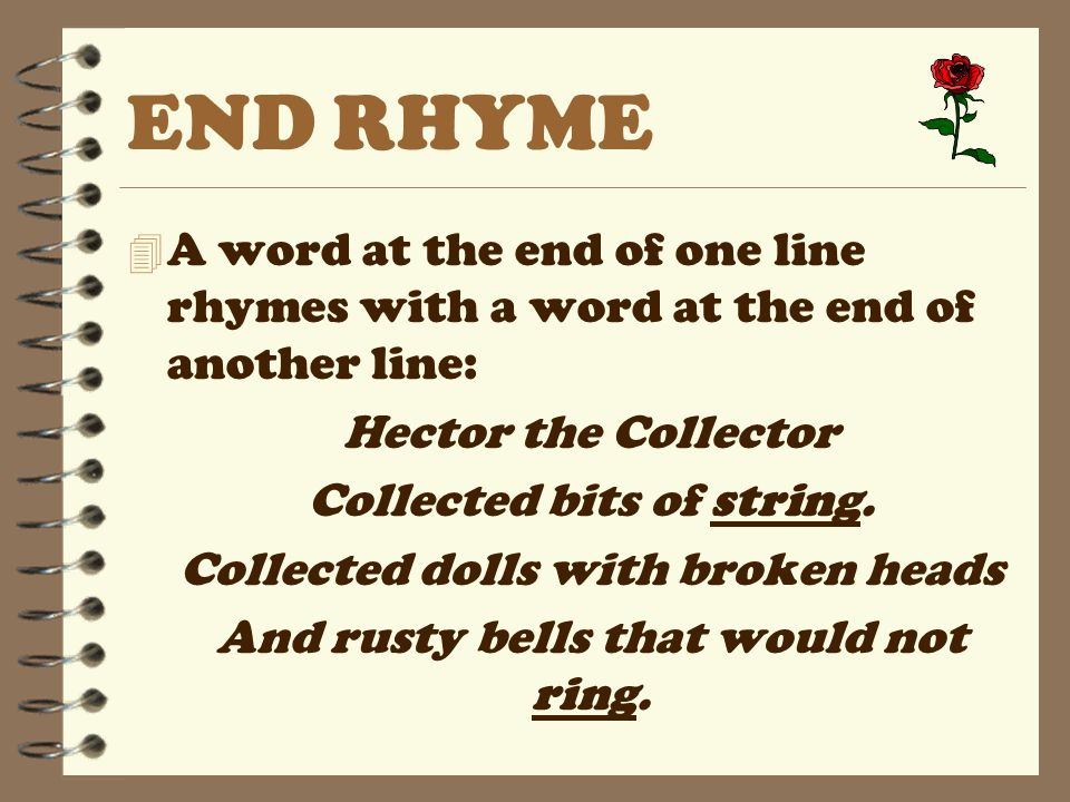 END RHYME 4 A word at the end of one line rhymes with a word at the end of another line: Hector the Collector Collected bits of string. Collected doll