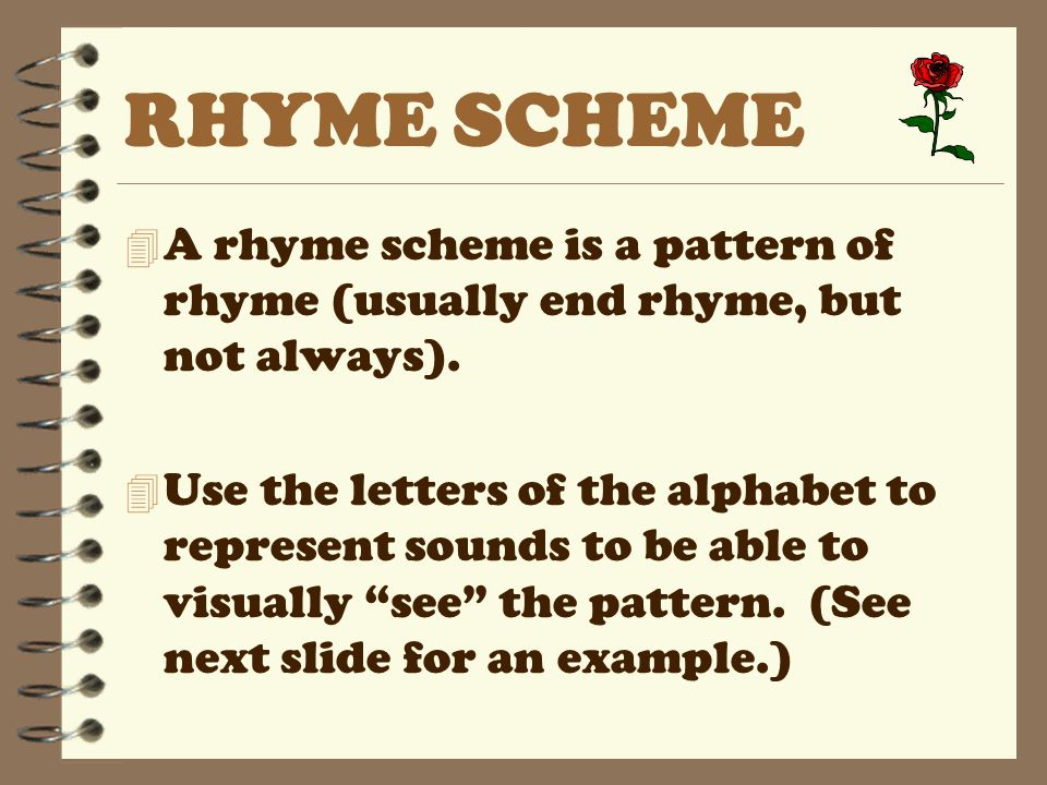 RHYME SCHEME 4 A rhyme scheme is a pattern of rhyme (usually end rhyme, but not always). 4 Use the letters of the alphabet to represent sounds to be a