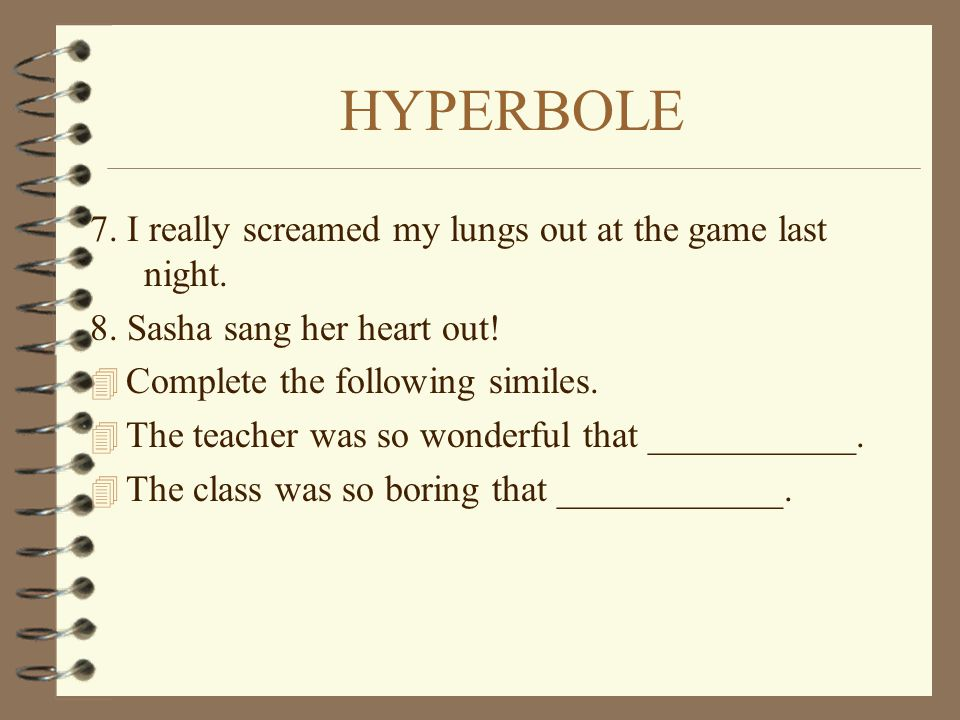 HYPERBOLE 7. I really screamed my lungs out at the game last night. 8. Sasha sang her heart out! 4 Complete the following similes. 4 The teacher was s
