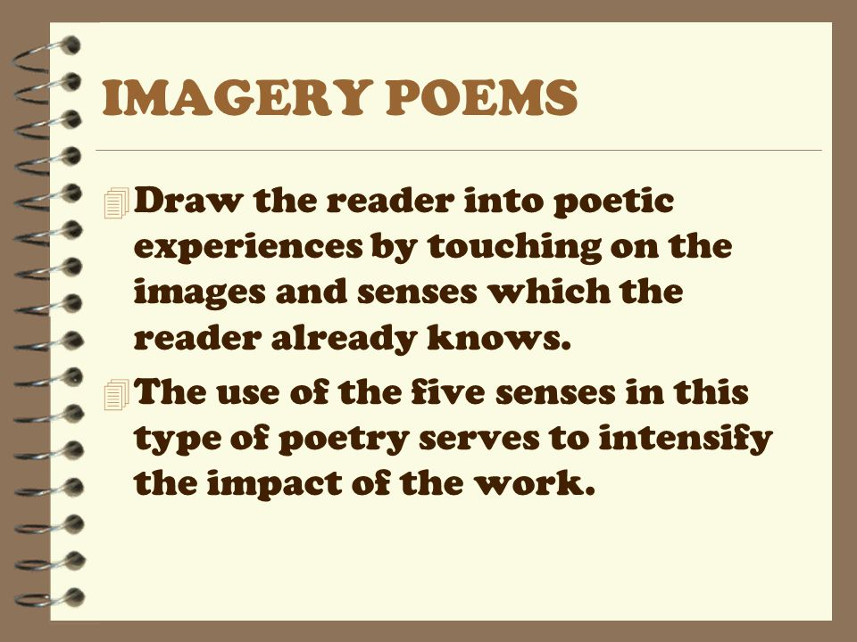 IMAGERY POEMS 4 Draw the reader into poetic experiences by touching on the images and senses which the reader already knows. 4 The use of the five sen