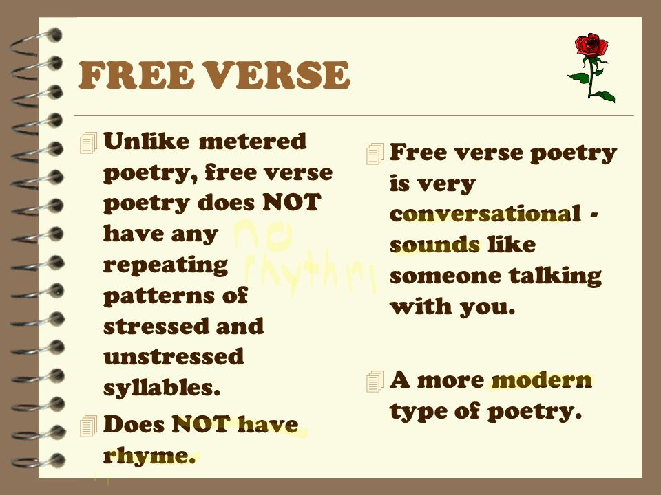 FREE VERSE 4 Unlike metered poetry, free verse poetry does NOT have any repeating patterns of stressed and unstressed syllables. 4 Does NOT have rhyme