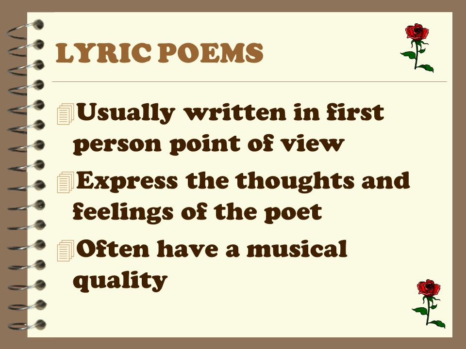 LYRIC POEMS 4 Usually written in first person point of view 4 Express the thoughts and feelings of the poet 4 Often have a musical quality