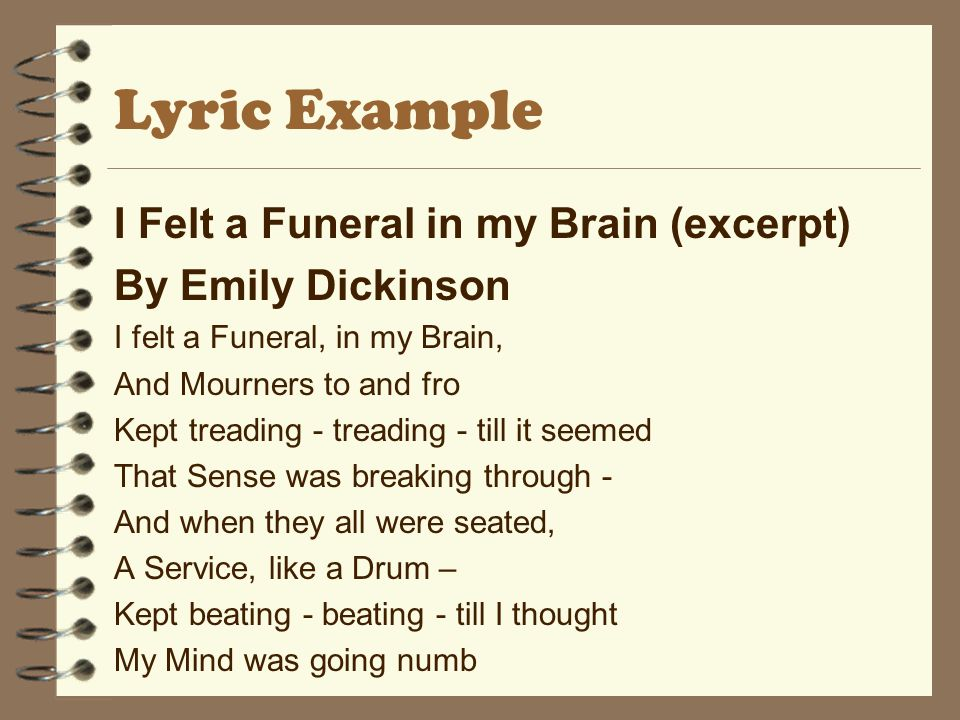 Lyric Example I Felt a Funeral in my Brain (excerpt) By Emily Dickinson I felt a Funeral, in my Brain, And Mourners to and fro Kept treading - treadin