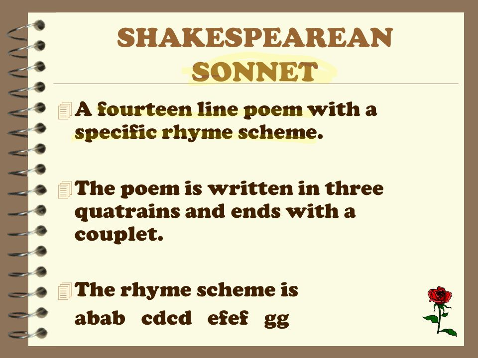 SHAKESPEAREAN SONNET 4 A fourteen line poem with a specific rhyme scheme. 4 The poem is written in three quatrains and ends with a couplet. 4 The rhym