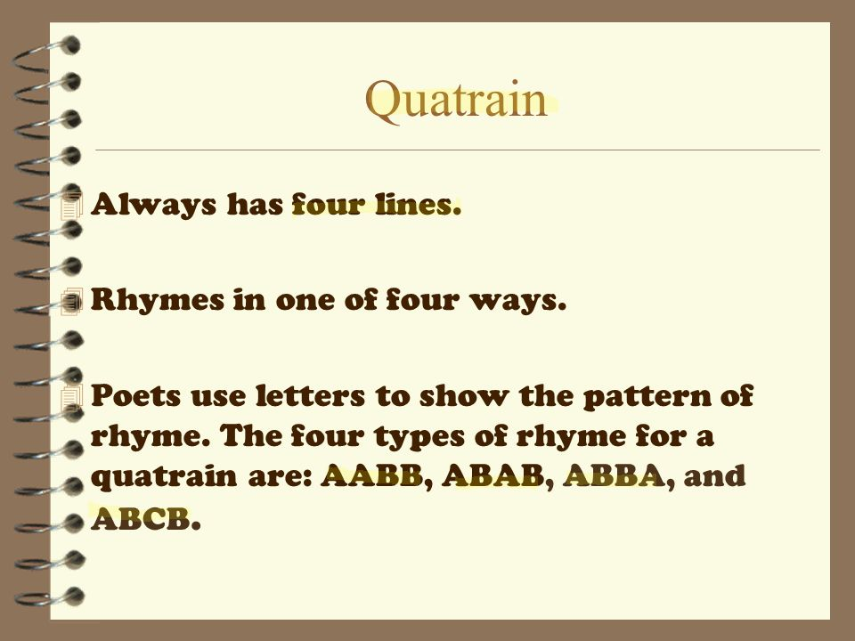Quatrain 4 Always has four lines. 4 Rhymes in one of four ways. 4 Poets use letters to show the pattern of rhyme. The four types of rhyme for a quatra