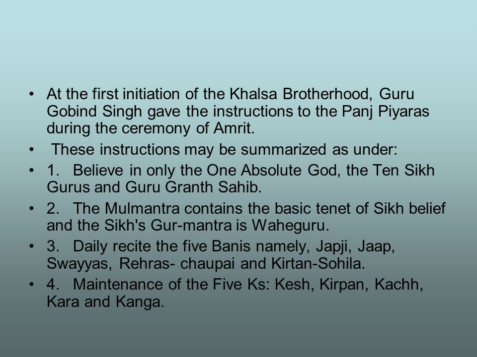 At the first initiation of the Khalsa Brotherhood, Guru Gobind Singh gave the instructions to the Panj Piyaras during the ceremony of Amrit. These ins