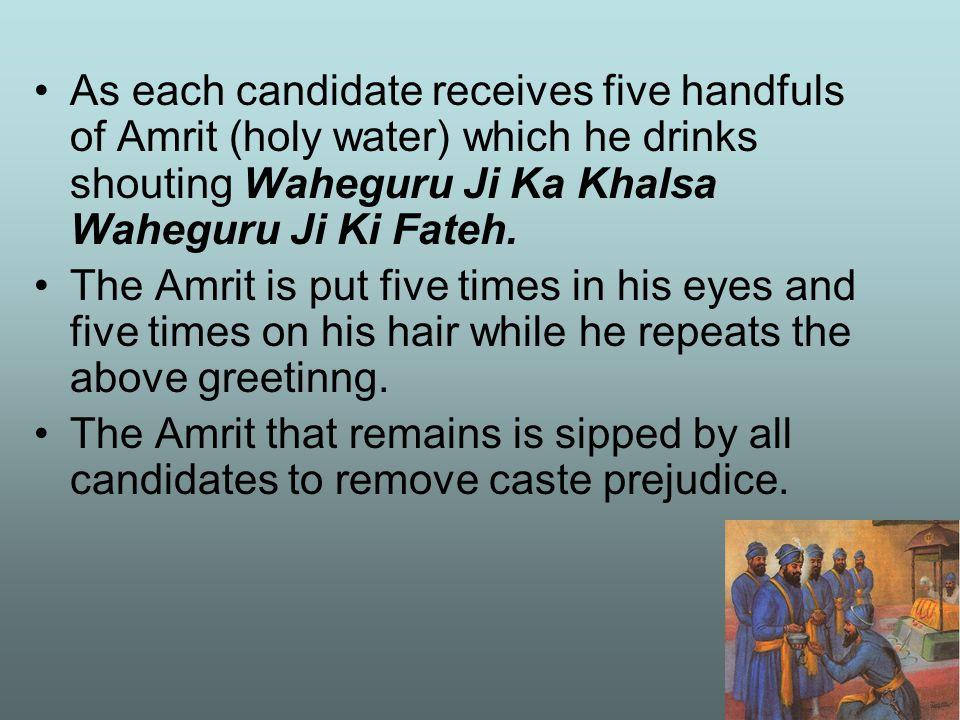 As each candidate receives five handfuls of Amrit (holy water) which he drinks shouting Waheguru Ji Ka Khalsa Waheguru Ji Ki Fateh.