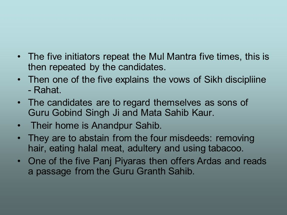 The five initiators repeat the Mul Mantra five times, this is then repeated by the candidates. Then one of the five explains the vows of Sikh discipli