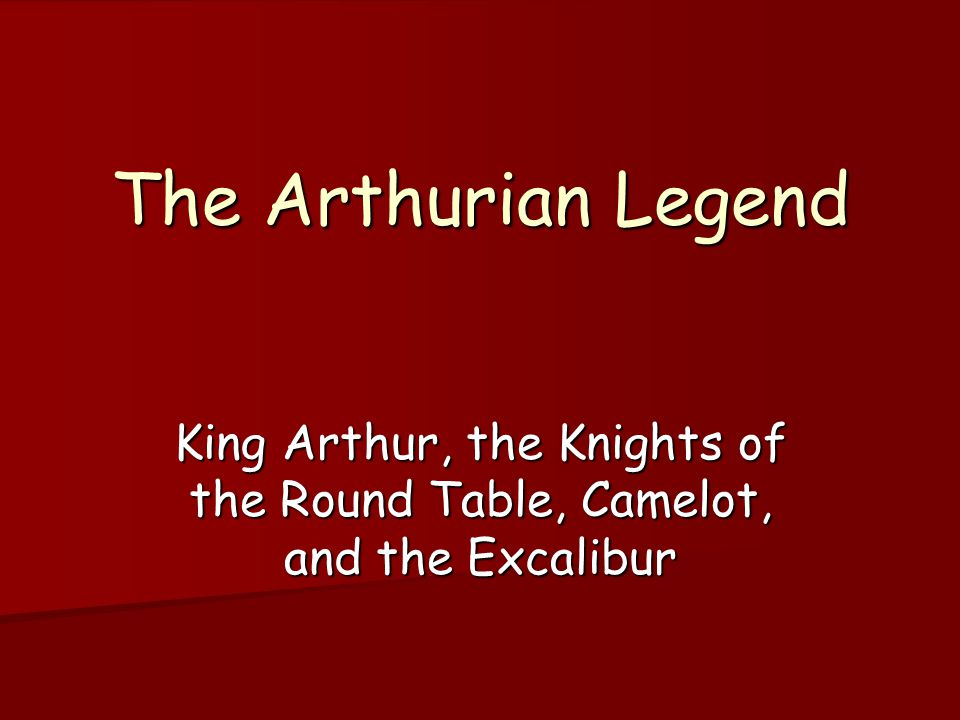 The Arthurian Legend King Arthur, the Knights of the Round Table, Camelot, and the Excalibur