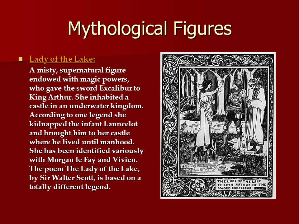 Mythological Figures Lady of the Lake: Lady of the Lake: A misty, supernatural figure endowed with magic powers, who gave the sword Excalibur to King Arthur.