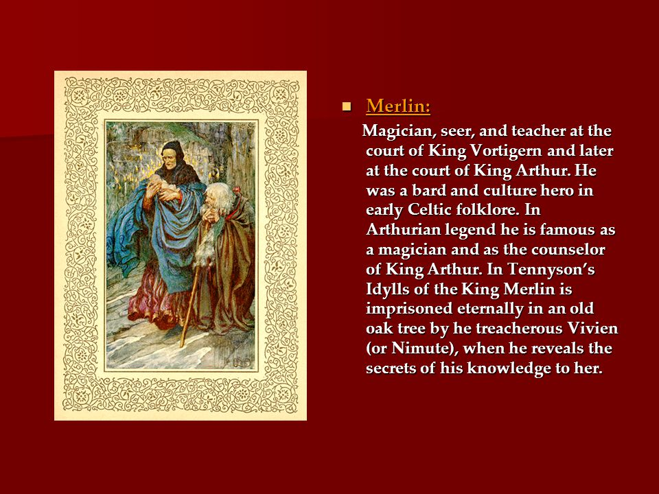 Merlin: Merlin: Magician, seer, and teacher at the court of King Vortigern and later at the court of King Arthur.