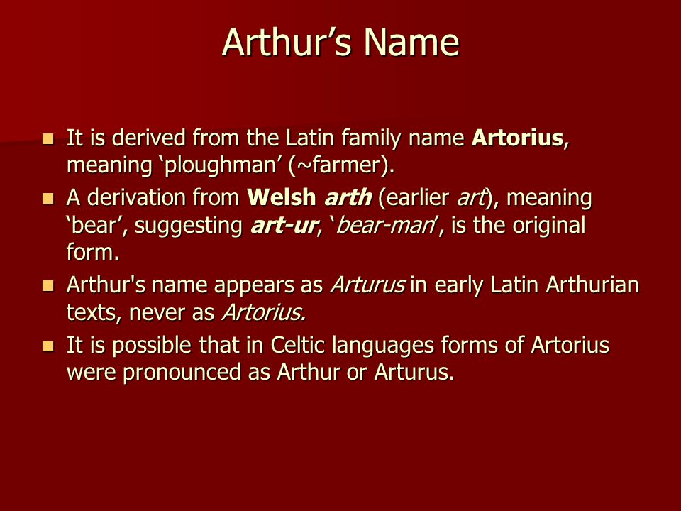 Arthur's Name It is derived from the Latin family name Artorius, meaning 'ploughman' (~farmer). It is derived from the Latin family name Artorius, mea