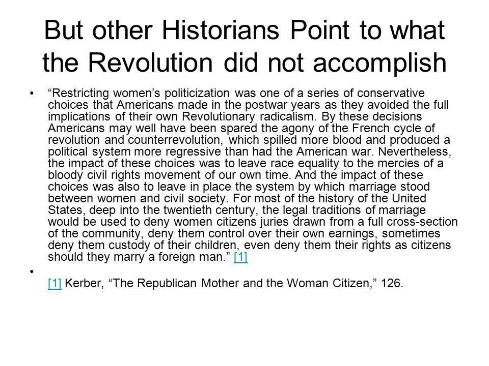 But other Historians Point to what the Revolution did not accomplish Restricting women's politicization was one of a series of conservative choices that Americans made in the postwar years as they avoided the full implications of their own Revolutionary radicalism.