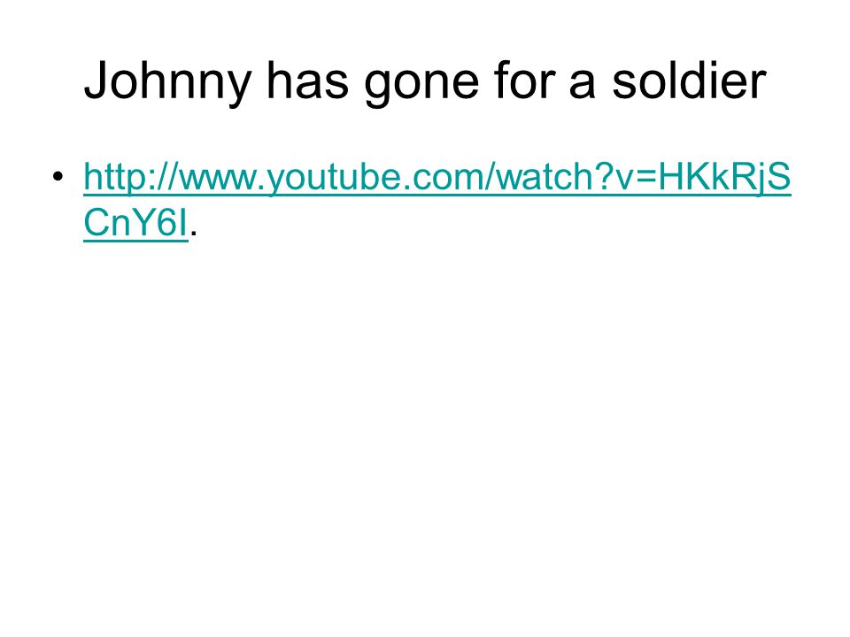 Johnny has gone for a soldier http://www.youtube.com/watch?v=HKkRjS CnY6I.http://www.youtube.com/watch?v=HKkRjS CnY6I