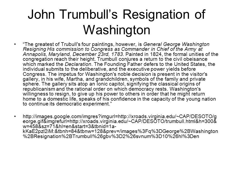 John Trumbull's Resignation of Washington The greatest of Trubull s four paintings, however, is General George Washington Resigning His commission to Congress as Commander in Chief of the Army at Annapolis, Maryland, December 23rd, 1783.