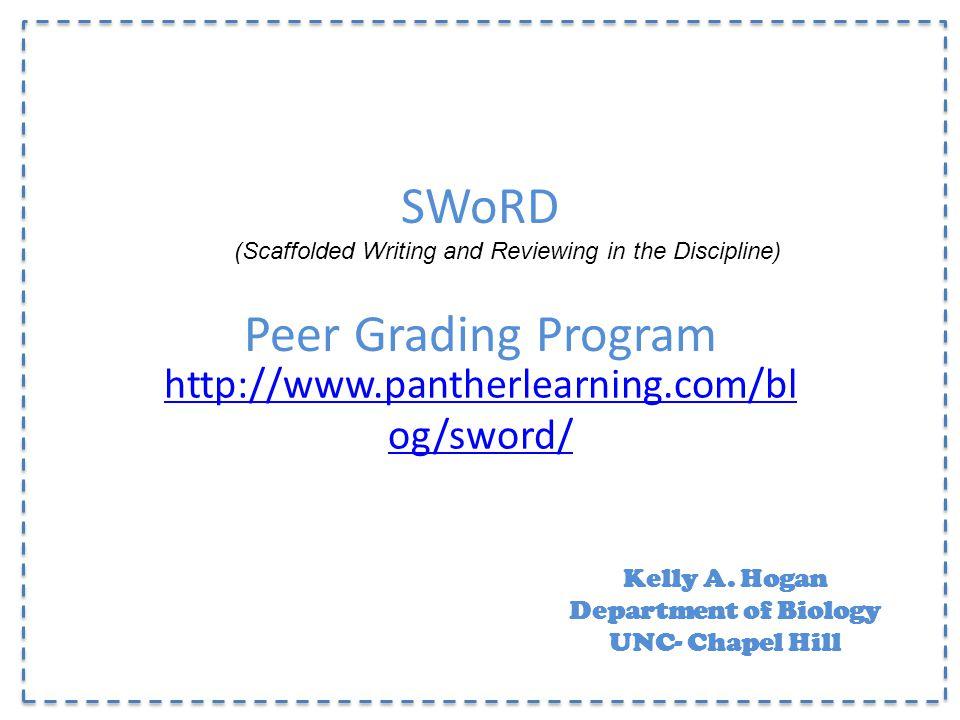 SWoRD Peer Grading Program http://www.pantherlearning.com/bl og/sword/ Kelly A. Hogan Department of Biology UNC- Chapel Hill (Scaffolded Writing and R