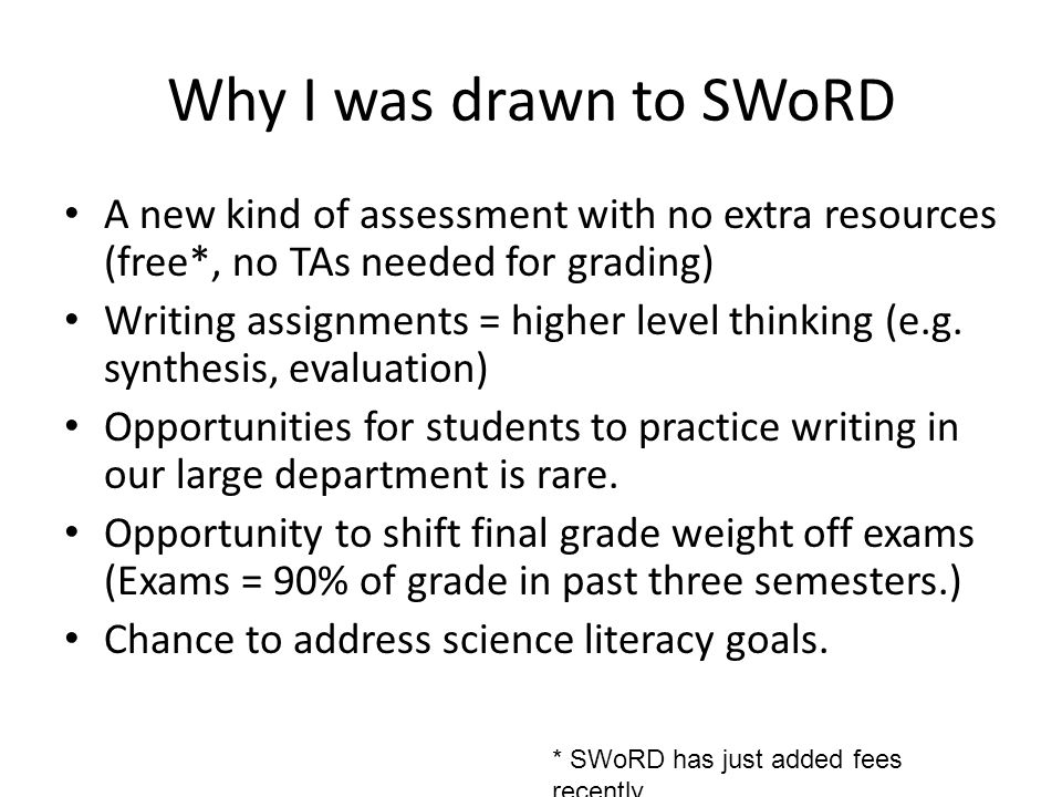 Why I was drawn to SWoRD A new kind of assessment with no extra resources (free*, no TAs needed for grading) Writing assignments = higher level thinki