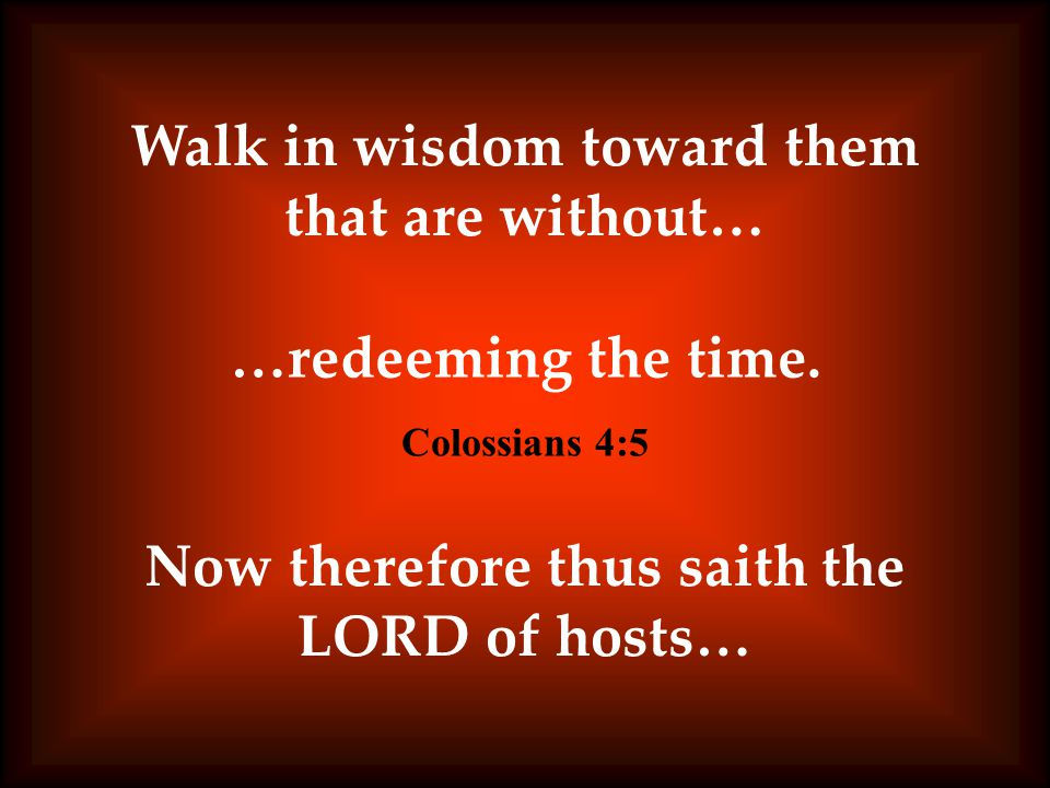 Walk in wisdom toward them that are without… …redeeming the time.