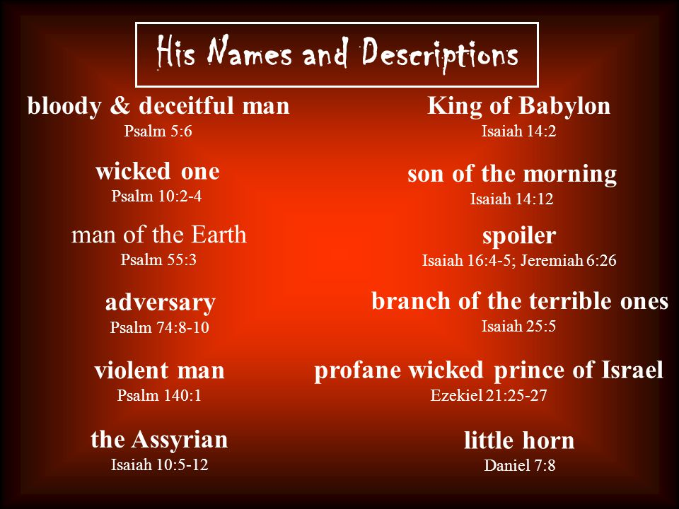 His Names and Descriptions bloody & deceitful man Psalm 5:6 wicked one Psalm 10:2-4 man of the Earth Psalm 55:3 adversary Psalm 74:8-10 violent man Psalm 140:1 the Assyrian Isaiah 10:5-12 King of Babylon Isaiah 14:2 son of the morning Isaiah 14:12 spoiler Isaiah 16:4-5; Jeremiah 6:26 branch of the terrible ones Isaiah 25:5 profane wicked prince of Israel Ezekiel 21:25-27 little horn Daniel 7:8