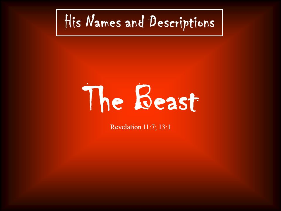 His Names and Descriptions The Beast Revelation 11:7; 13:1