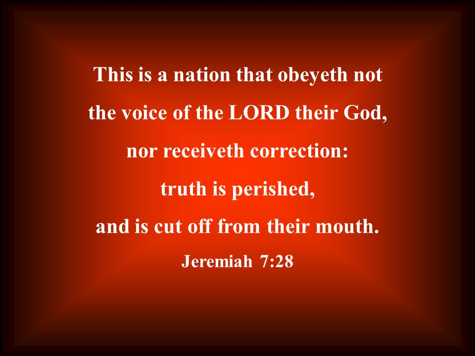 This is a nation that obeyeth not the voice of the LORD their God, nor receiveth correction: truth is perished, and is cut off from their mouth.