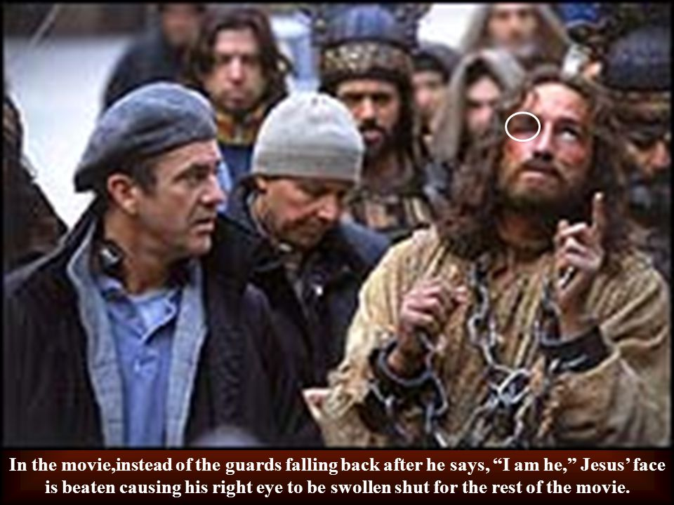 In the movie,instead of the guards falling back after he says, I am he, Jesus' face is beaten causing his right eye to be swollen shut for the rest of the movie.