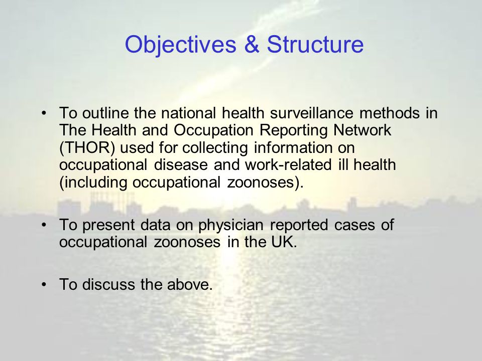 Objectives & Structure To outline the national health surveillance methods in The Health and Occupation Reporting Network (THOR) used for collecting information on occupational disease and work-related ill health (including occupational zoonoses).