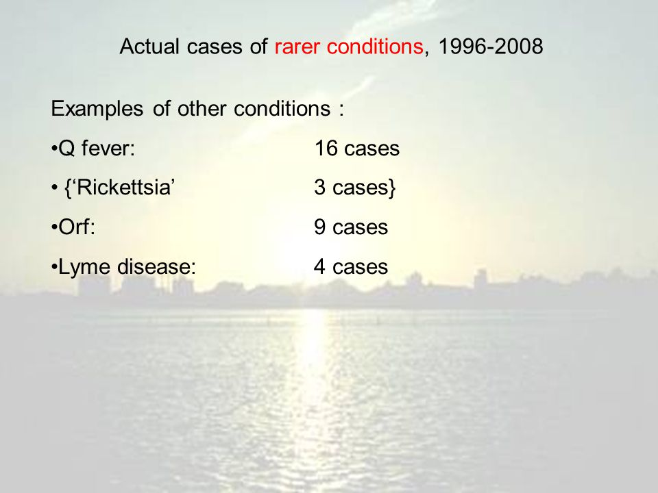 Actual cases of rarer conditions, 1996-2008 Examples of other conditions : Q fever:16 cases {'Rickettsia'3 cases} Orf:9 cases Lyme disease:4 cases