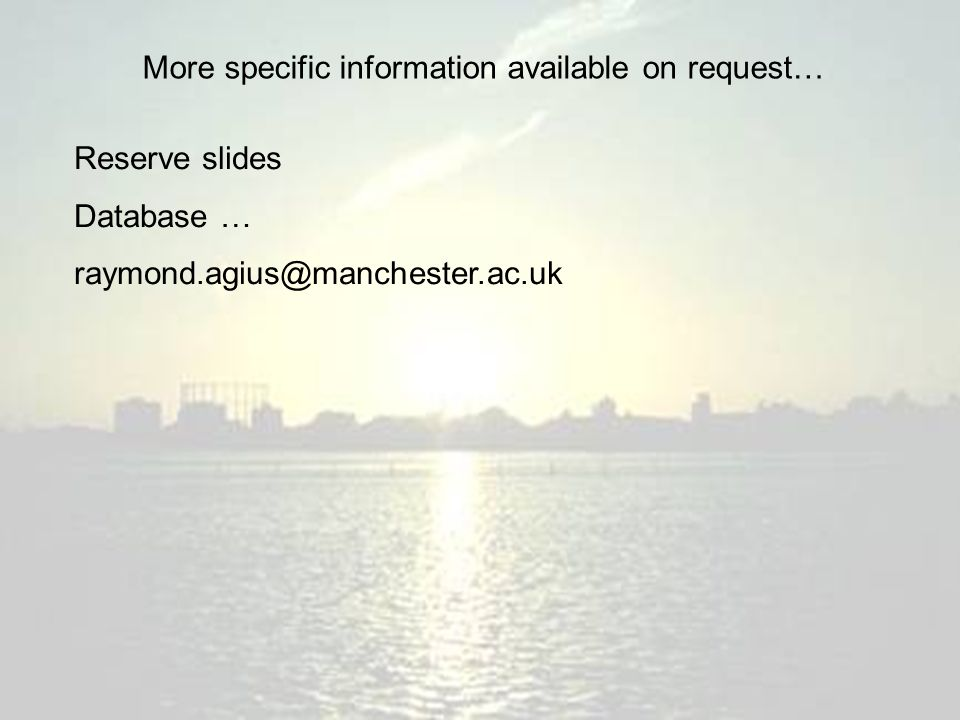 More specific information available on request… Reserve slides Database … raymond.agius@manchester.ac.uk