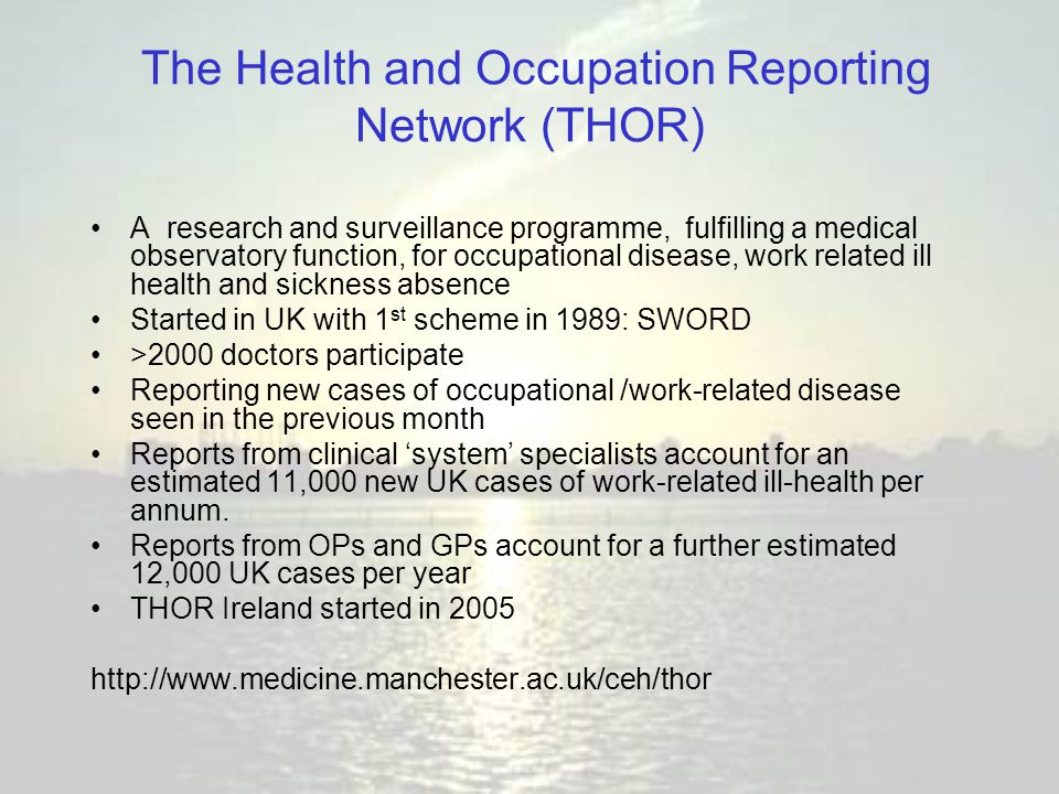The Health and Occupation Reporting Network (THOR) A research and surveillance programme, fulfilling a medical observatory function, for occupational disease, work related ill health and sickness absence Started in UK with 1 st scheme in 1989: SWORD >2000 doctors participate Reporting new cases of occupational /work-related disease seen in the previous month Reports from clinical 'system' specialists account for an estimated 11,000 new UK cases of work-related ill-health per annum.