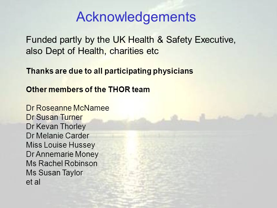 Acknowledgements Thanks are due to all participating physicians Other members of the THOR team Dr Roseanne McNamee Dr Susan Turner Dr Kevan Thorley Dr Melanie Carder Miss Louise Hussey Dr Annemarie Money Ms Rachel Robinson Ms Susan Taylor et al Funded partly by the UK Health & Safety Executive, also Dept of Health, charities etc