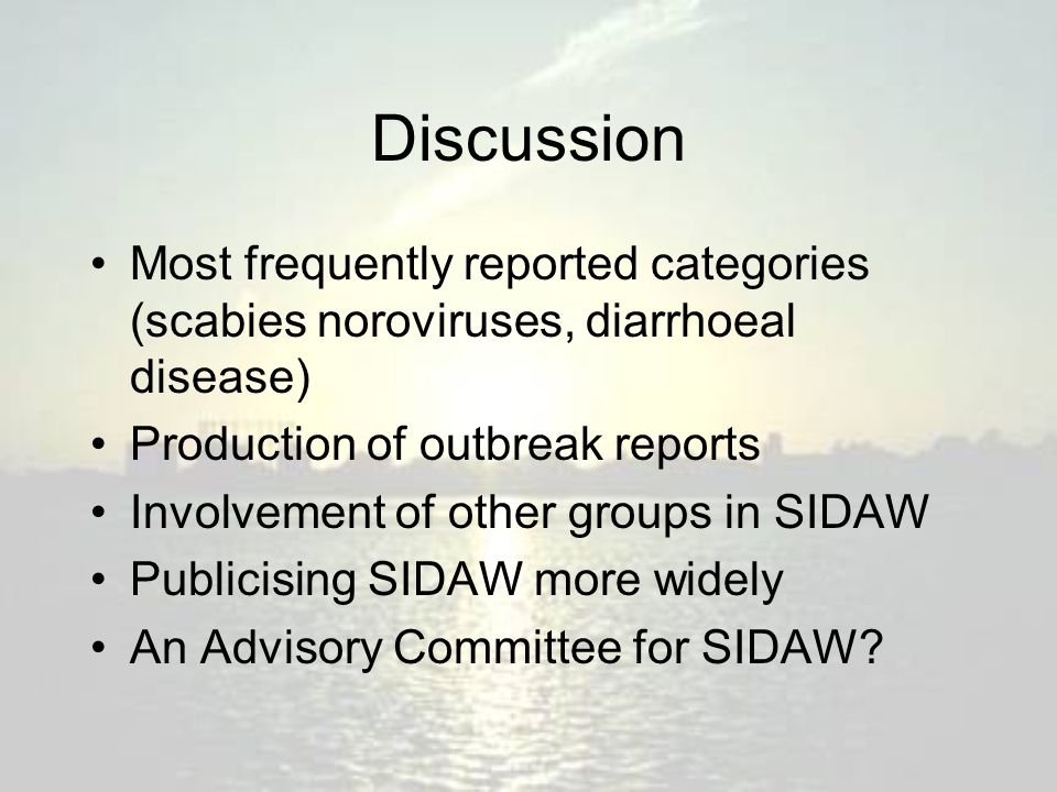Discussion Most frequently reported categories (scabies noroviruses, diarrhoeal disease) Production of outbreak reports Involvement of other groups in SIDAW Publicising SIDAW more widely An Advisory Committee for SIDAW