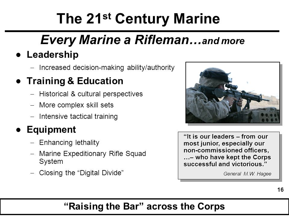 17 Preserving our unique ethos Enhanced Marine Corps Capabilities Our most effective weapon remains the individual Marine who out-learns, out-thinks, and out- fights any adversary. General M.