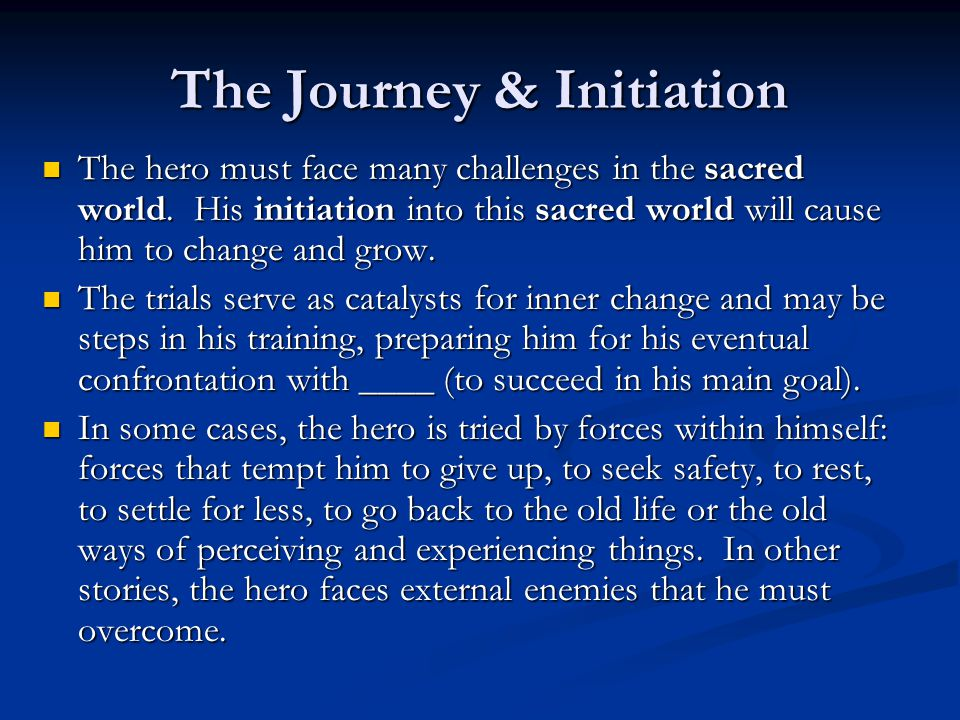 The Journey & Initiation The hero must face many challenges in the sacred world. His initiation into this sacred world will cause him to change and gr